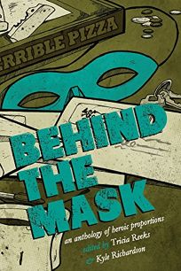 Colorado Review - Behind the Mask: An Anthology of Heroic Proportions by Tricia Reeks and Kyle Richardson, editors